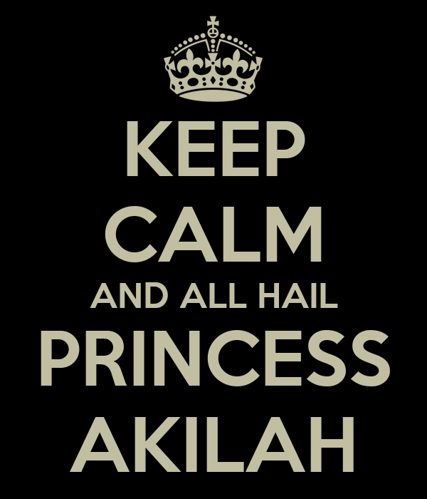 KEEP CALM AND ALL HAIL PRINCESS AKILAH