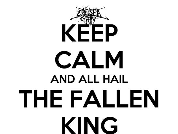 KEEP CALM AND ALL HAIL THE FALLEN KING