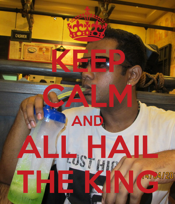 KEEP CALM AND  ALL HAIL  THE KING