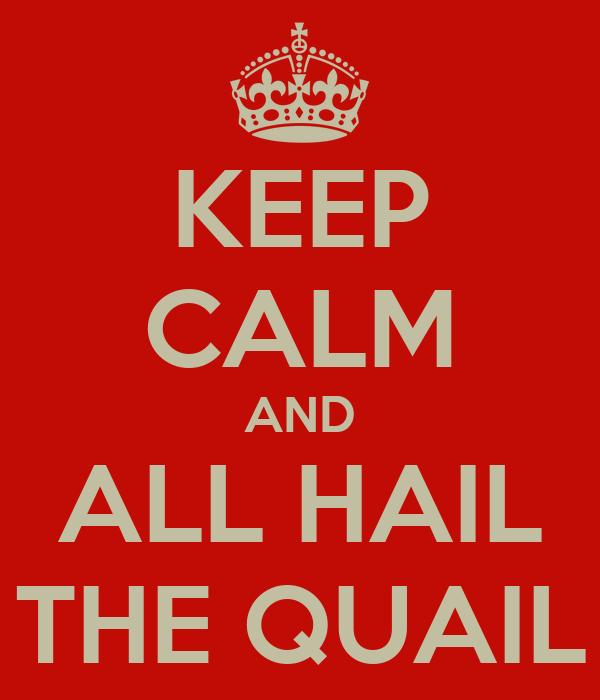 KEEP CALM AND ALL HAIL THE QUAIL