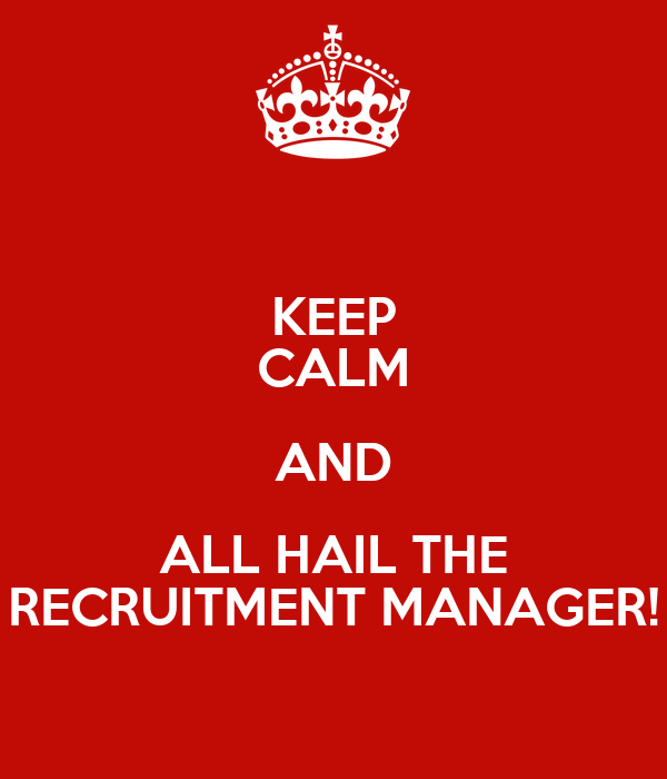 KEEP CALM AND ALL HAIL THE RECRUITMENT MANAGER!