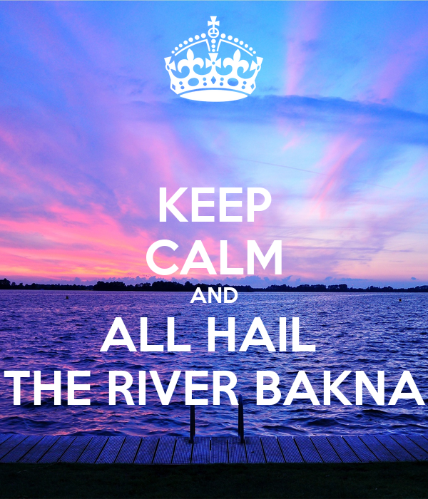 KEEP CALM AND ALL HAIL  THE RIVER BAKNA