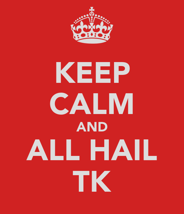 KEEP CALM AND ALL HAIL TK