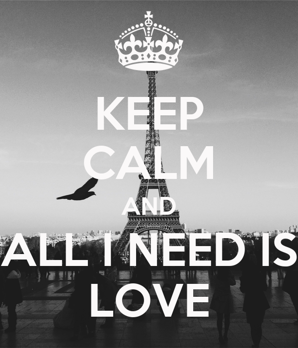 KEEP CALM AND ALL I NEED IS LOVE