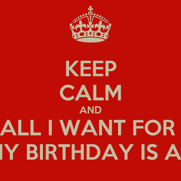 KEEP CALM AND ALL I WANT FOR  MY BIRTHDAY IS A...