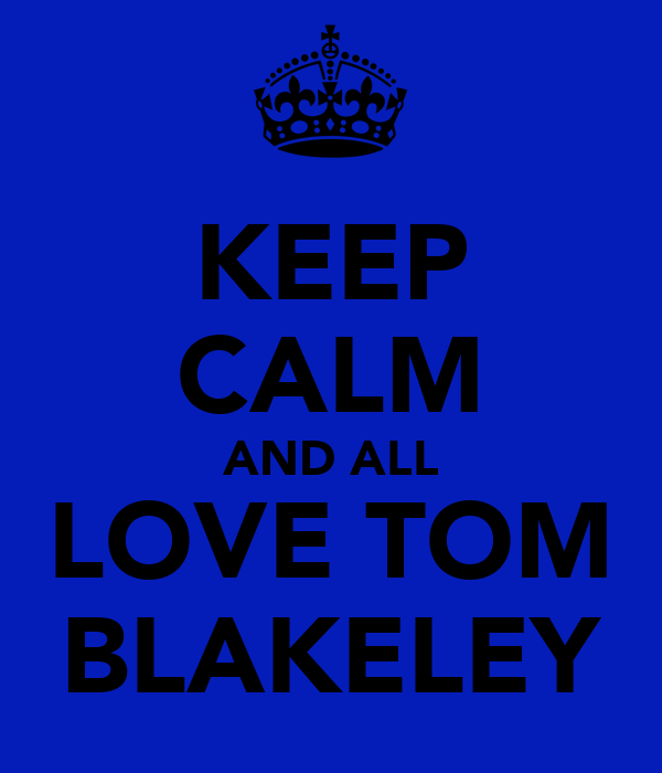 KEEP CALM AND ALL LOVE TOM BLAKELEY