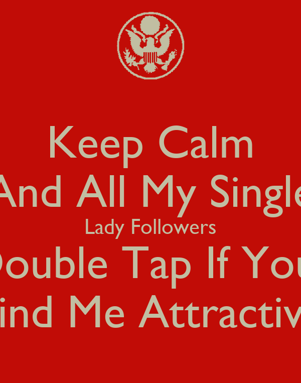 Keep Calm And All My Single Lady Followers Double Tap If You  Find Me Attractive