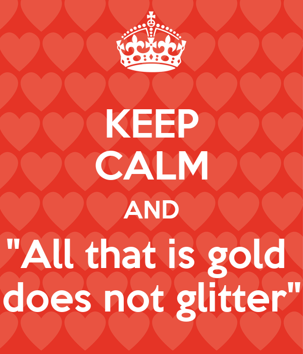 """KEEP CALM AND """"All that is gold  does not glitter"""""""