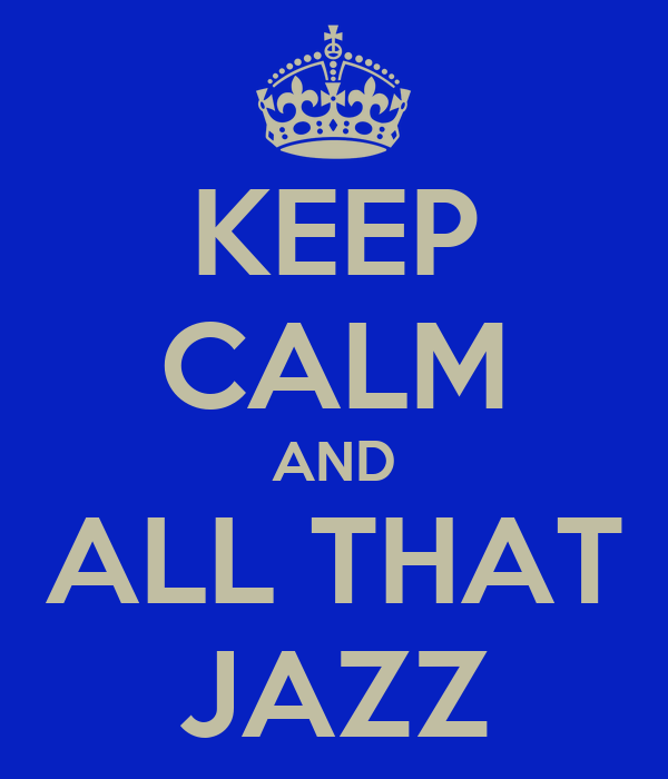 KEEP CALM AND ALL THAT JAZZ