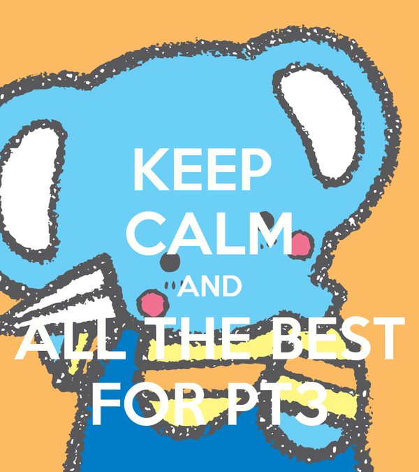 KEEP  CALM AND ALL THE BEST FOR PT3