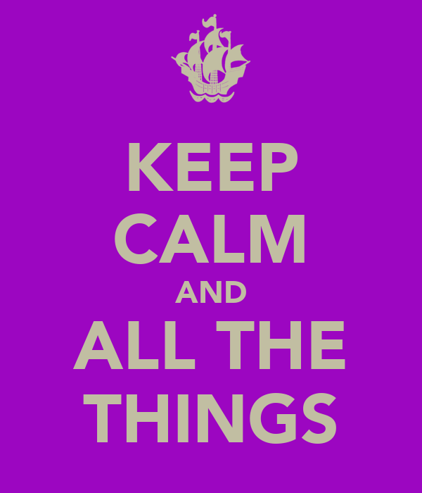 KEEP CALM AND ALL THE THINGS