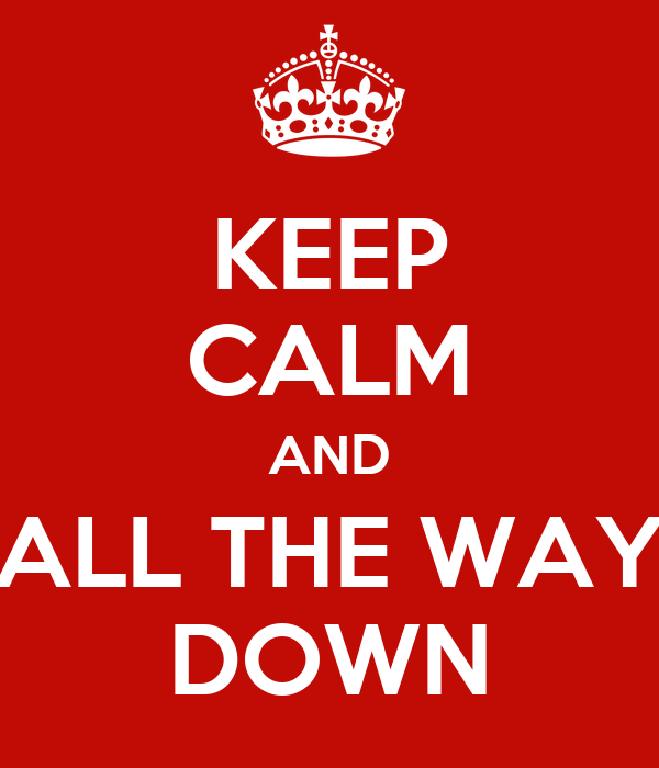 KEEP CALM AND ALL THE WAY DOWN