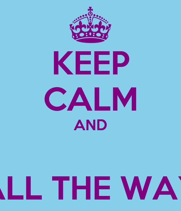 KEEP CALM AND  ALL THE WAY