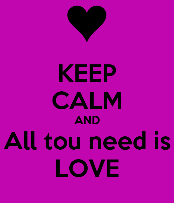 KEEP CALM AND All tou need is LOVE