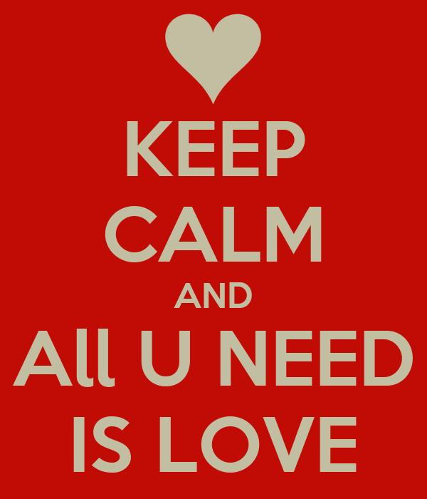 KEEP CALM AND All U NEED IS LOVE