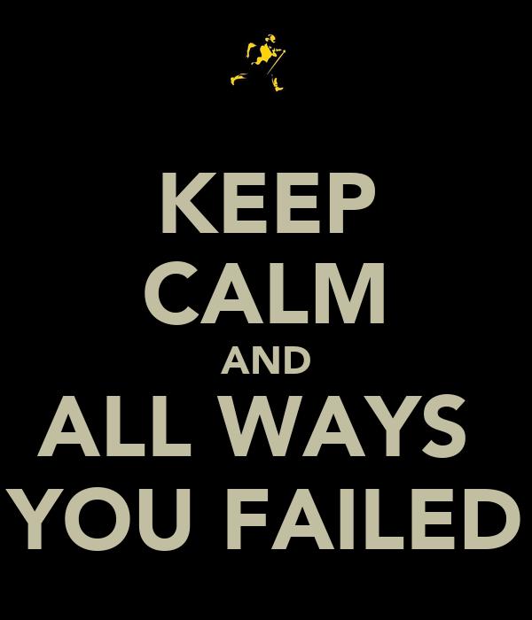 KEEP CALM AND ALL WAYS  YOU FAILED