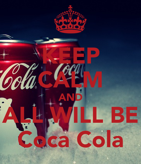 KEEP CALM AND ALL WILL BE Coca Cola