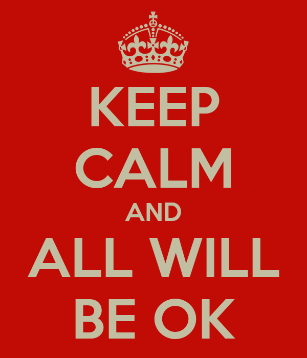 KEEP CALM AND ALL WILL BE OK