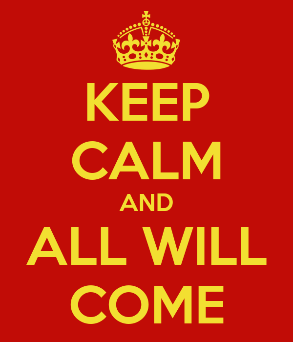 KEEP CALM AND ALL WILL COME