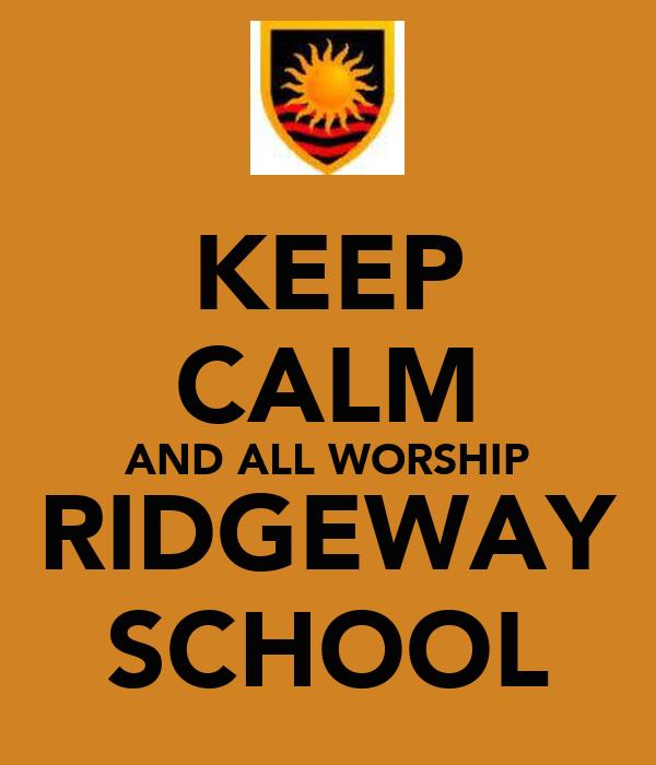 KEEP CALM AND ALL WORSHIP RIDGEWAY SCHOOL