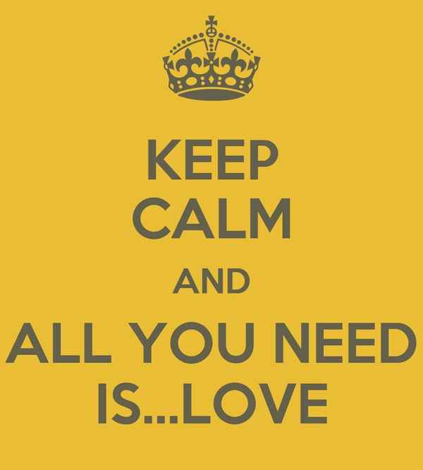 KEEP CALM AND ALL YOU NEED IS...LOVE