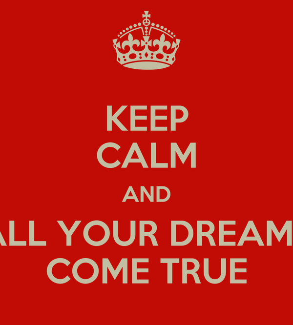 KEEP CALM AND ALL YOUR DREAMS COME TRUE