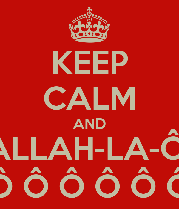 KEEP CALM AND ALLAH-LA-Ô, Ô Ô Ô Ô Ô Ô