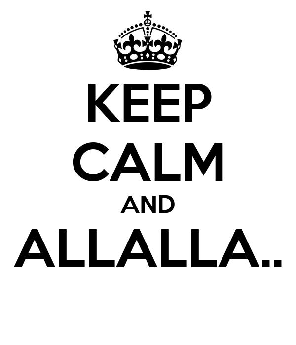 KEEP CALM AND ALLALLA..