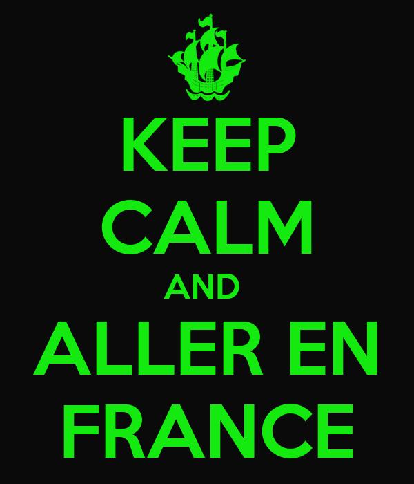 KEEP CALM AND  ALLER EN FRANCE
