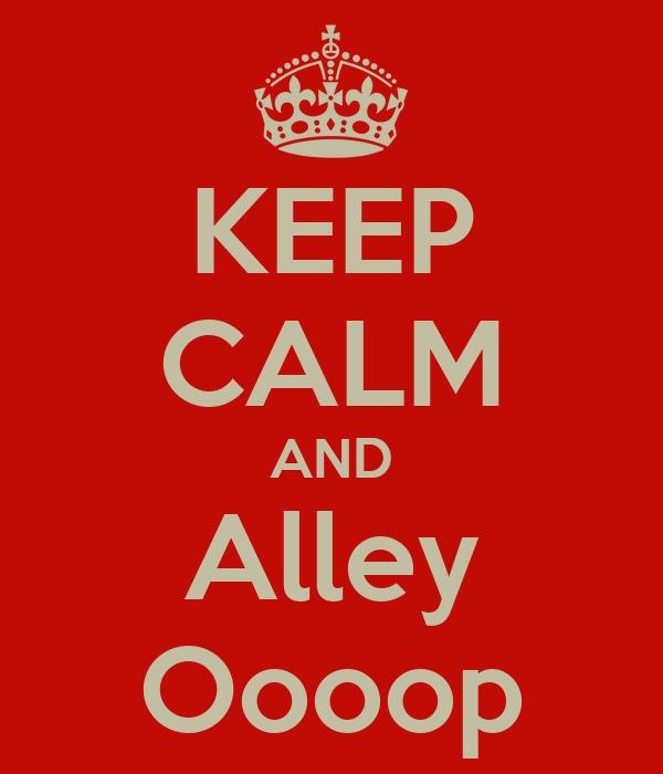 KEEP CALM AND Alley Oooop