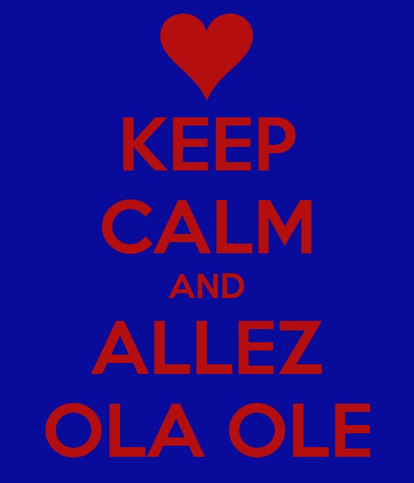 KEEP CALM AND ALLEZ OLA OLE