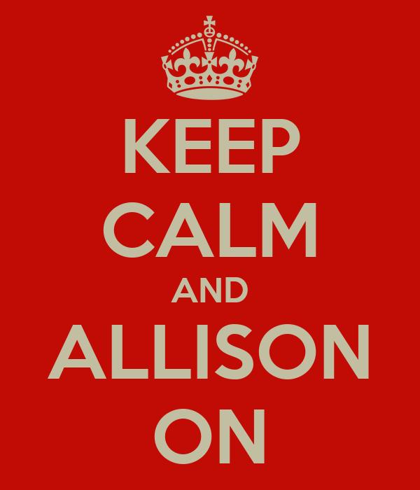 KEEP CALM AND ALLISON ON