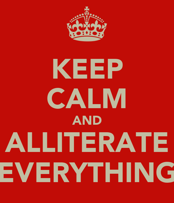 KEEP CALM AND ALLITERATE EVERYTHING