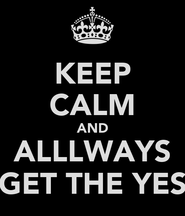 KEEP CALM AND ALLLWAYS GET THE YES
