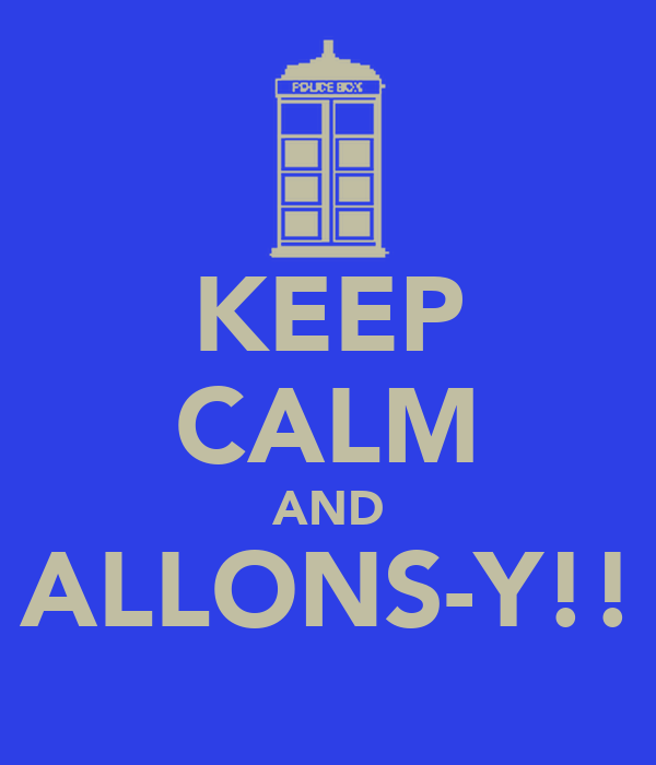 KEEP CALM AND ALLONS-Y!!
