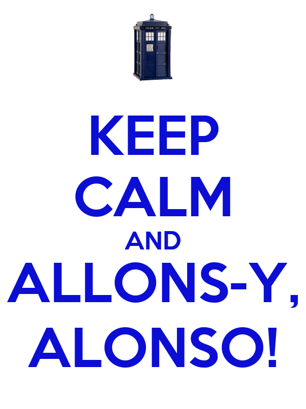 KEEP CALM AND ALLONS-Y, ALONSO!