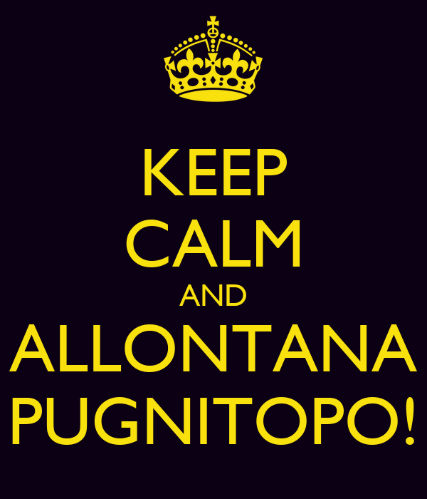 KEEP CALM AND ALLONTANA PUGNITOPO!