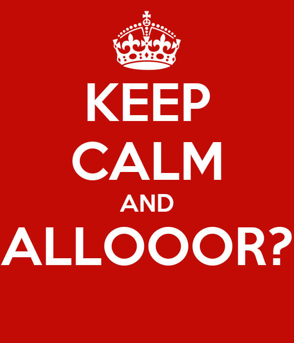 KEEP CALM AND ALLOOOR?