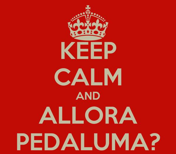 KEEP CALM AND ALLORA PEDALUMA?