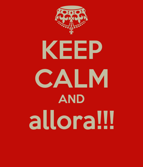 KEEP CALM AND allora!!!