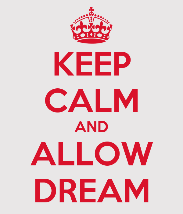 KEEP CALM AND ALLOW DREAM