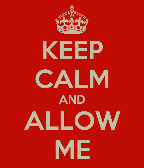 KEEP CALM AND ALLOW ME