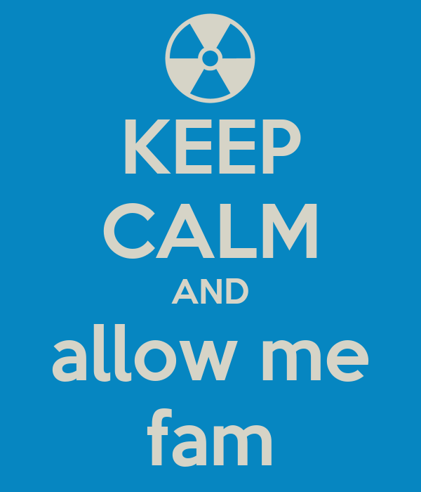 KEEP CALM AND allow me fam