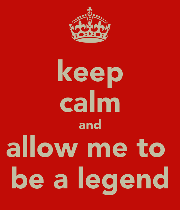 keep calm and allow me to  be a legend