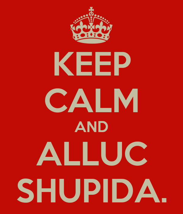 KEEP CALM AND ALLUC SHUPIDA.