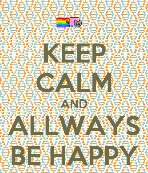 KEEP CALM AND ALLWAYS BE HAPPY