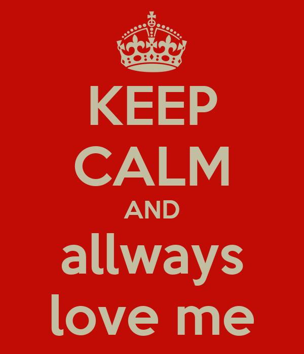 KEEP CALM AND allways love me