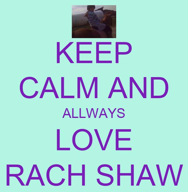 KEEP CALM AND ALLWAYS LOVE RACH SHAW