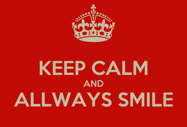 KEEP CALM AND ALLWAYS SMILE