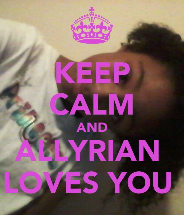 KEEP CALM AND ALLYRIAN  LOVES YOU